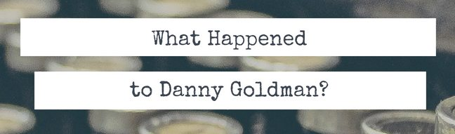 What Happened To Danny Goldman?